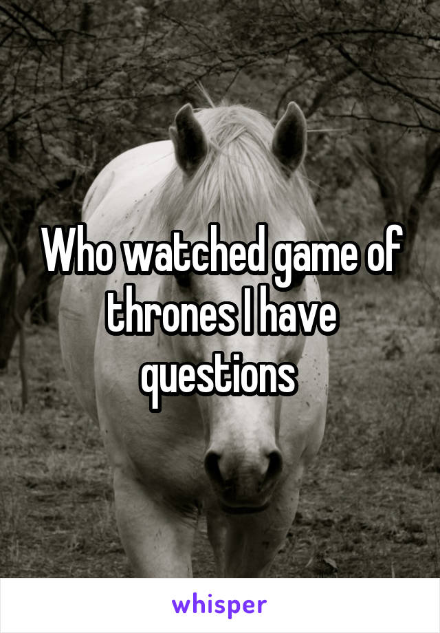Who watched game of thrones I have questions