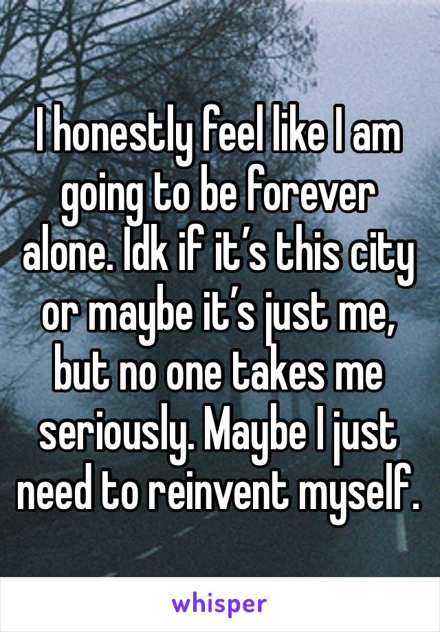 I honestly feel like I am going to be forever alone. Idk if it's this city or maybe it's just me, but no one takes me seriously. Maybe I just need to reinvent myself.