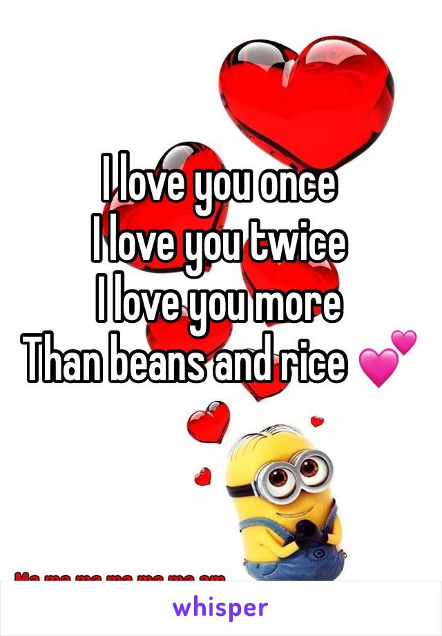 I love you once I love you twice I love you more  Than beans and rice 💕