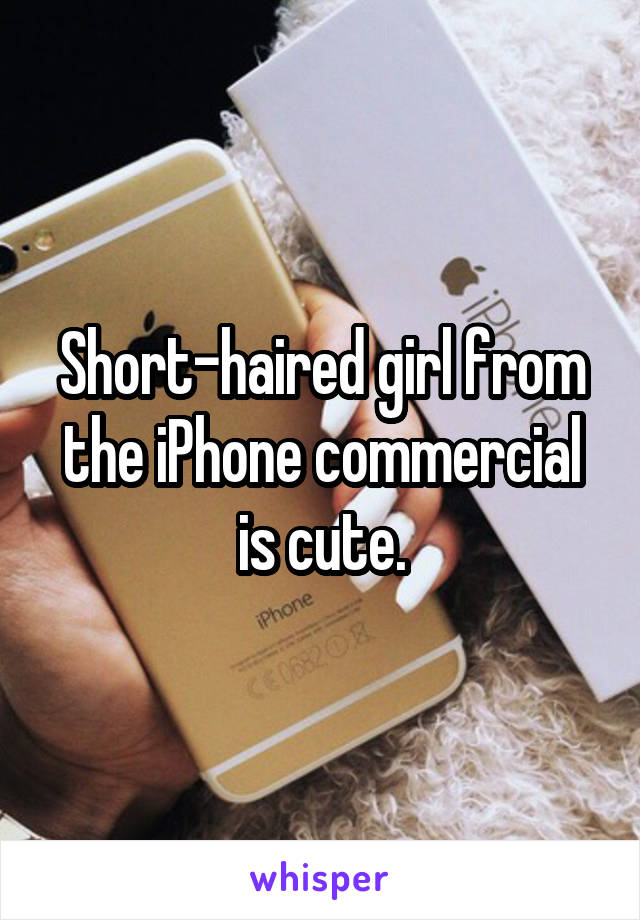 Short-haired girl from the iPhone commercial is cute.