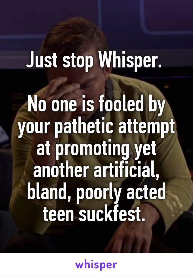 Just stop Whisper.   No one is fooled by your pathetic attempt at promoting yet another artificial, bland, poorly acted teen suckfest.