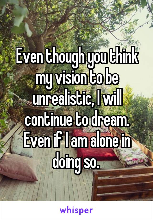 Even though you think my vision to be unrealistic, I will continue to dream. Even if I am alone in doing so.