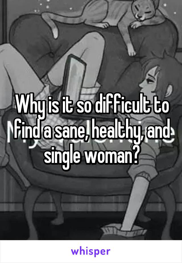 Why is it so difficult to find a sane, healthy, and single woman?