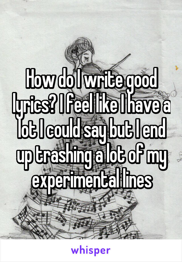 How do I write good lyrics? I feel like I have a lot I could say but I end up trashing a lot of my experimental lines