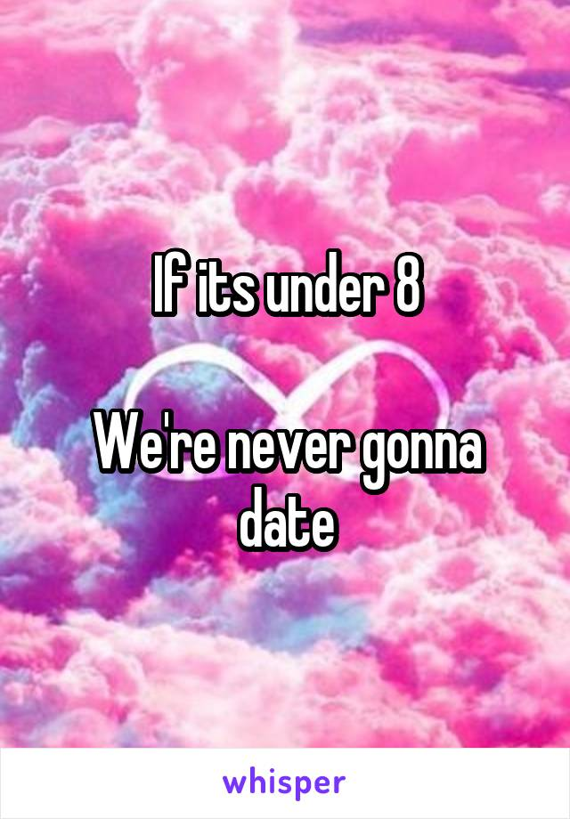 If its under 8  We're never gonna date