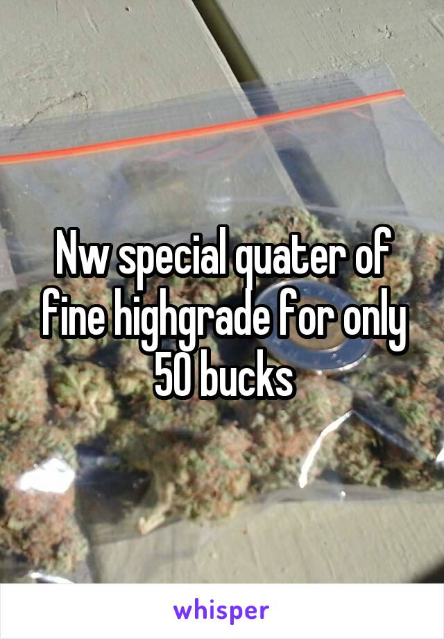 Nw special quater of fine highgrade for only 50 bucks
