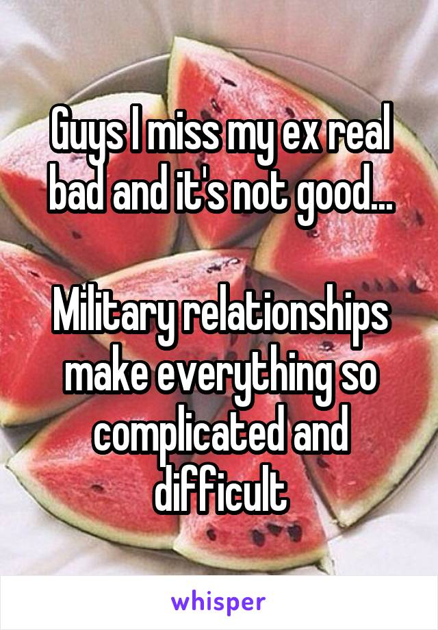 Guys I miss my ex real bad and it's not good...  Military relationships make everything so complicated and difficult