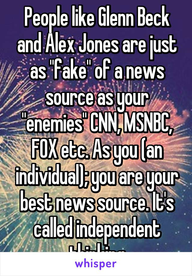 "People like Glenn Beck and Alex Jones are just as ""fake"" of a news source as your ""enemies"" CNN, MSNBC, FOX etc. As you (an individual); you are your best news source. It's called independent thinking"