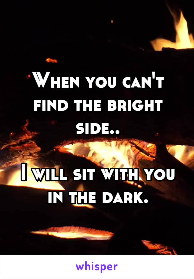 When you can't find the bright side..  I will sit with you in the dark.