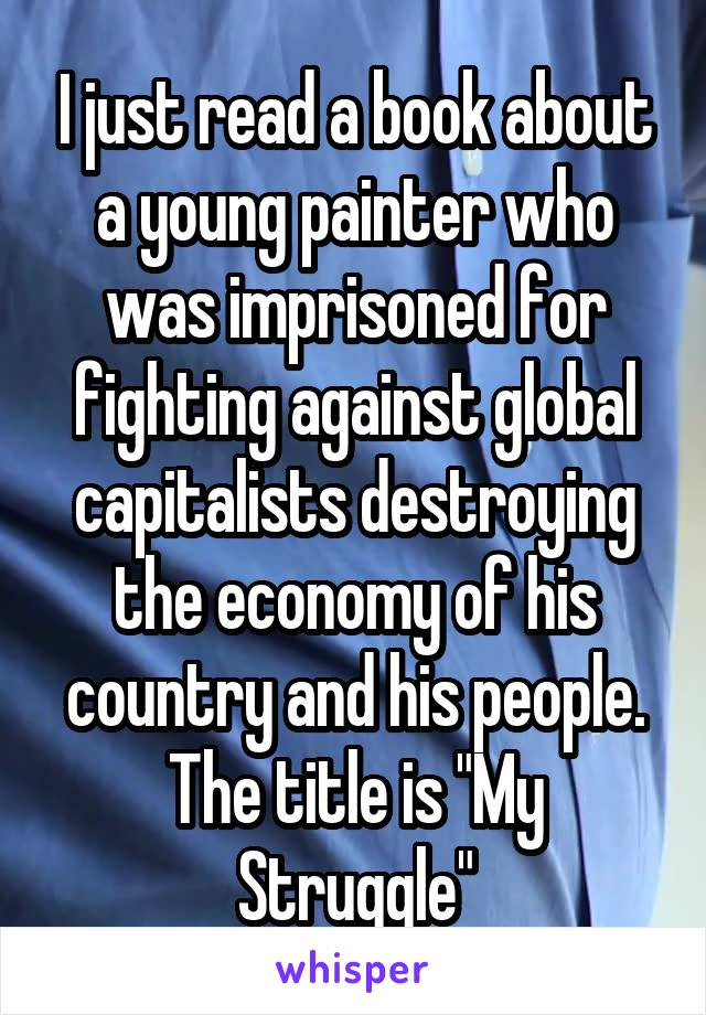 """I just read a book about a young painter who was imprisoned for fighting against global capitalists destroying the economy of his country and his people. The title is """"My Struggle"""""""
