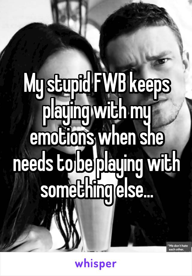 My stupid FWB keeps playing with my emotions when she needs to be playing with something else...