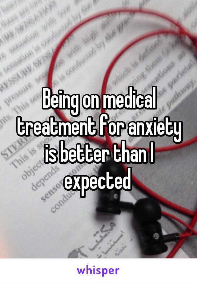 Being on medical treatment for anxiety is better than I expected