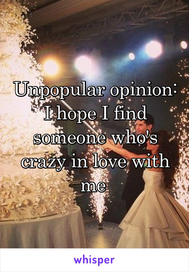 Unpopular opinion: I hope I find someone who's crazy in love with me