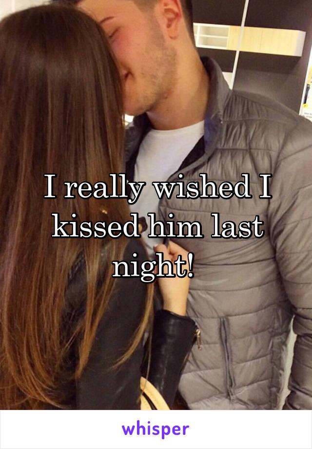 I really wished I kissed him last night!