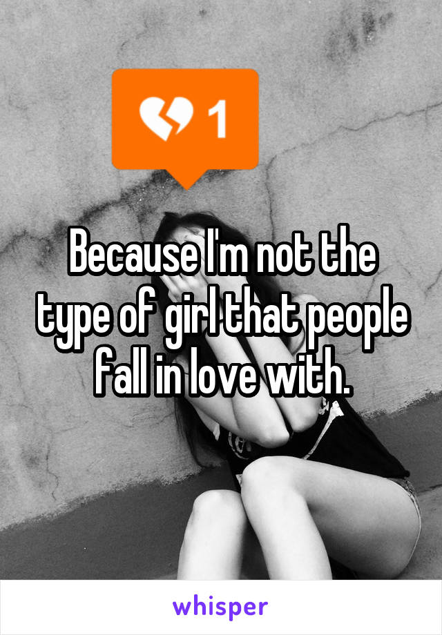 Because I'm not the type of girl that people fall in love with.