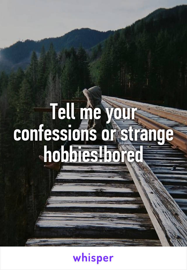 Tell me your confessions or strange hobbies!bored