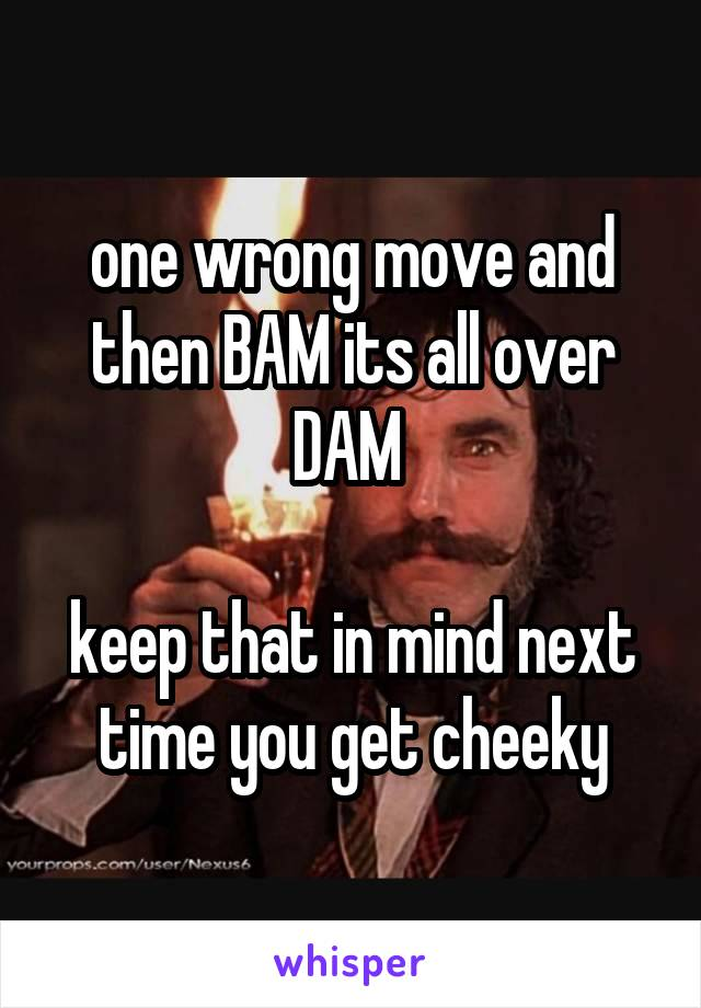 one wrong move and then BAM its all over DAM   keep that in mind next time you get cheeky