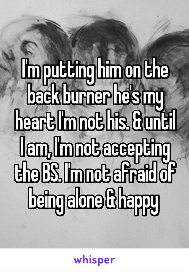I'm putting him on the back burner he's my heart I'm not his. & until I am, I'm not accepting the BS. I'm not afraid of being alone & happy