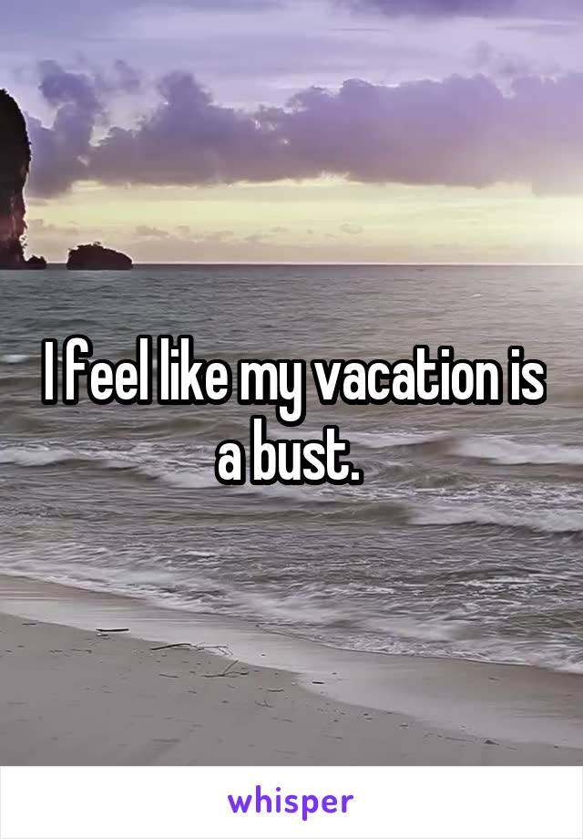 I feel like my vacation is a bust.