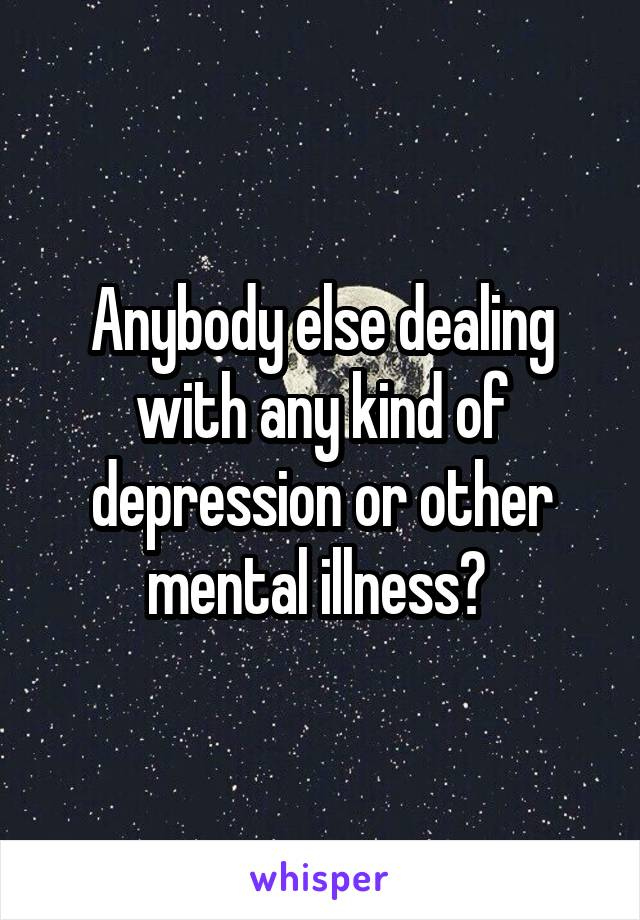 Anybody else dealing with any kind of depression or other mental illness?