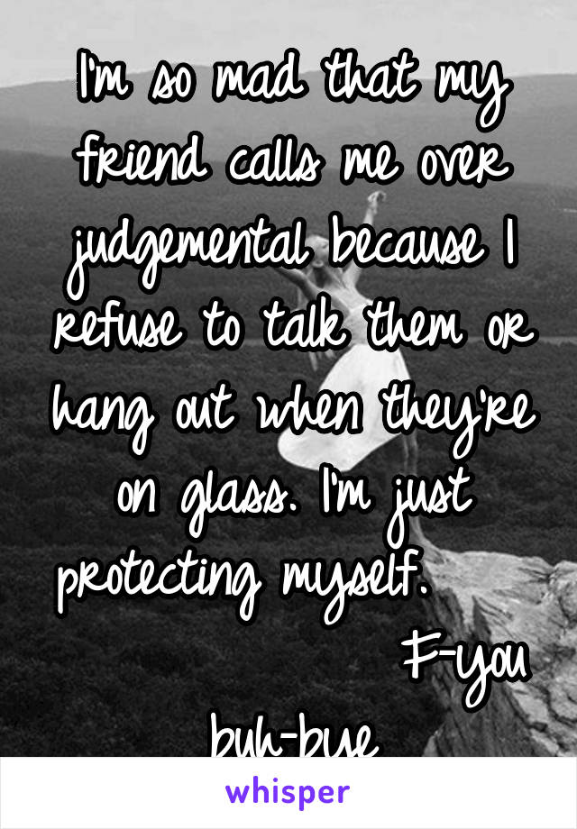 I'm so mad that my friend calls me over judgemental because I refuse to talk them or hang out when they're on glass. I'm just protecting myself.                  F-you buh-bye