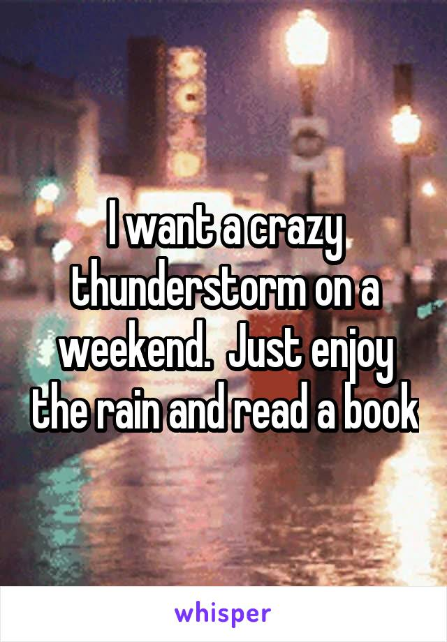I want a crazy thunderstorm on a weekend.  Just enjoy the rain and read a book