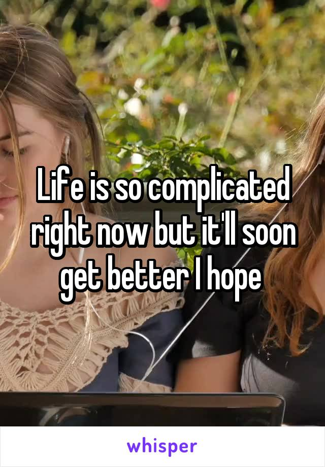Life is so complicated right now but it'll soon get better I hope