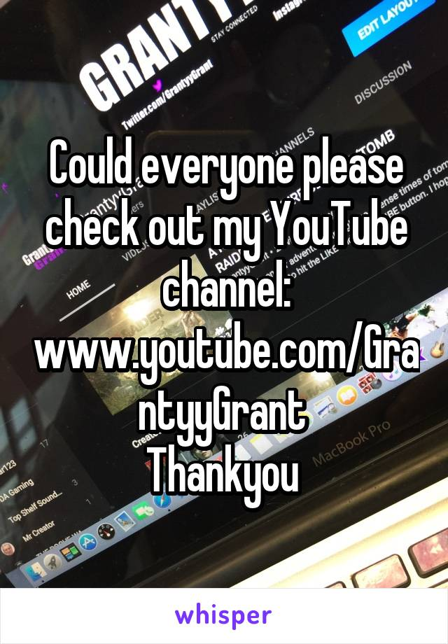 Could everyone please check out my YouTube channel: www.youtube.com/GrantyyGrant  Thankyou