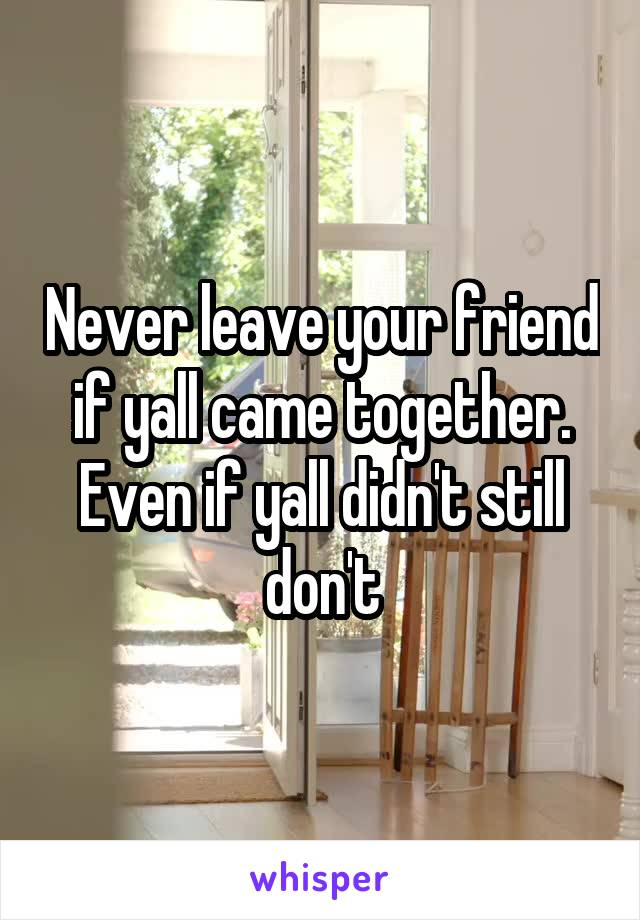 Never leave your friend if yall came together. Even if yall didn't still don't