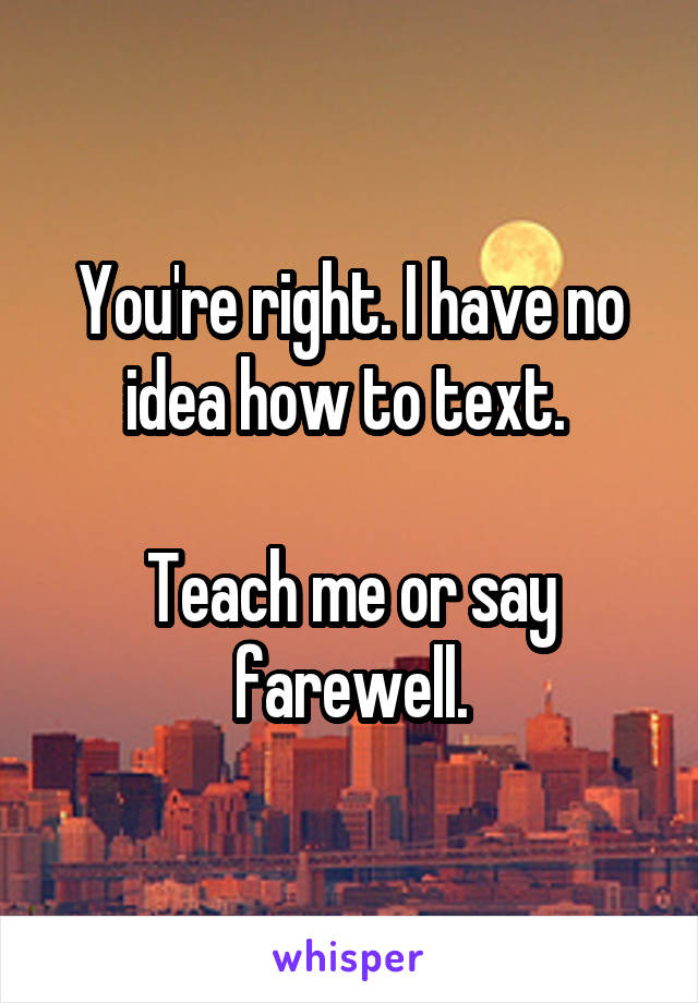 You're right. I have no idea how to text.   Teach me or say farewell.