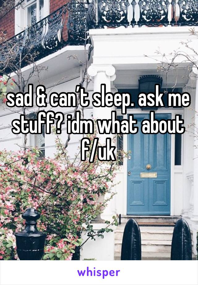 sad & can't sleep. ask me stuff? idm what about f/uk