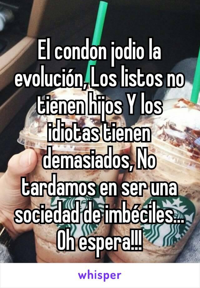 El condon jodio la evolución, Los listos no tienen hijos Y los idiotas tienen demasiados, No tardamos en ser una sociedad de imbéciles... Oh espera!!!