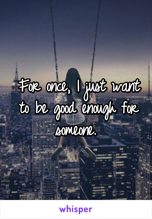 For once, I just want to be good enough for someone.