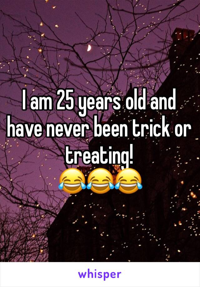 I am 25 years old and have never been trick or treating! 😂😂😂