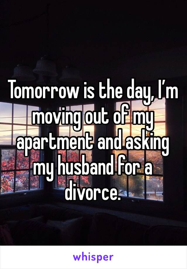 Tomorrow is the day, I'm moving out of my apartment and asking my husband for a divorce.