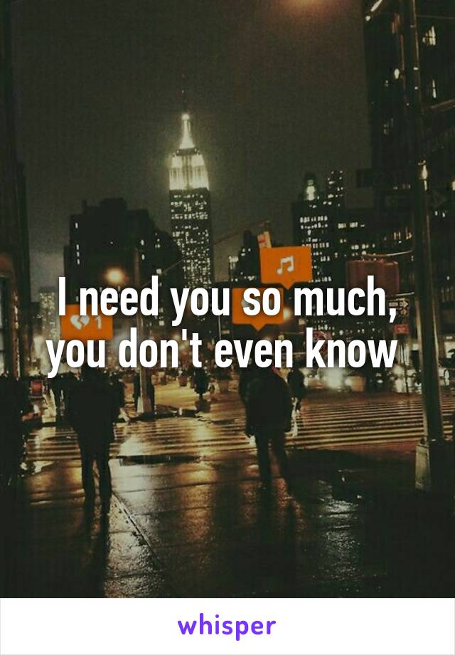 I need you so much, you don't even know