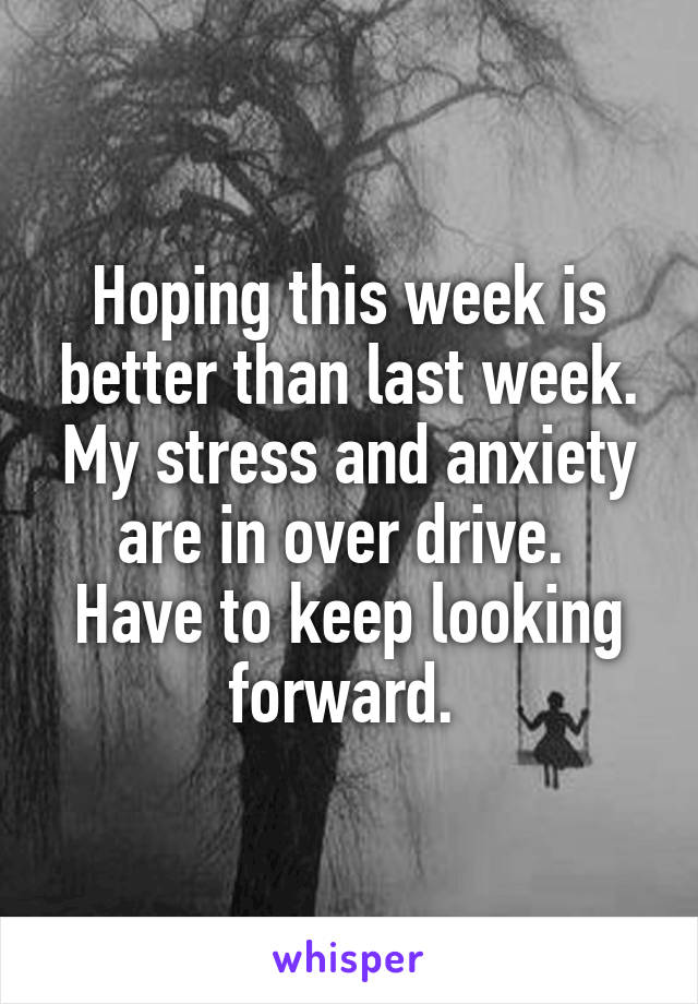 Hoping this week is better than last week. My stress and anxiety are in over drive.  Have to keep looking forward.