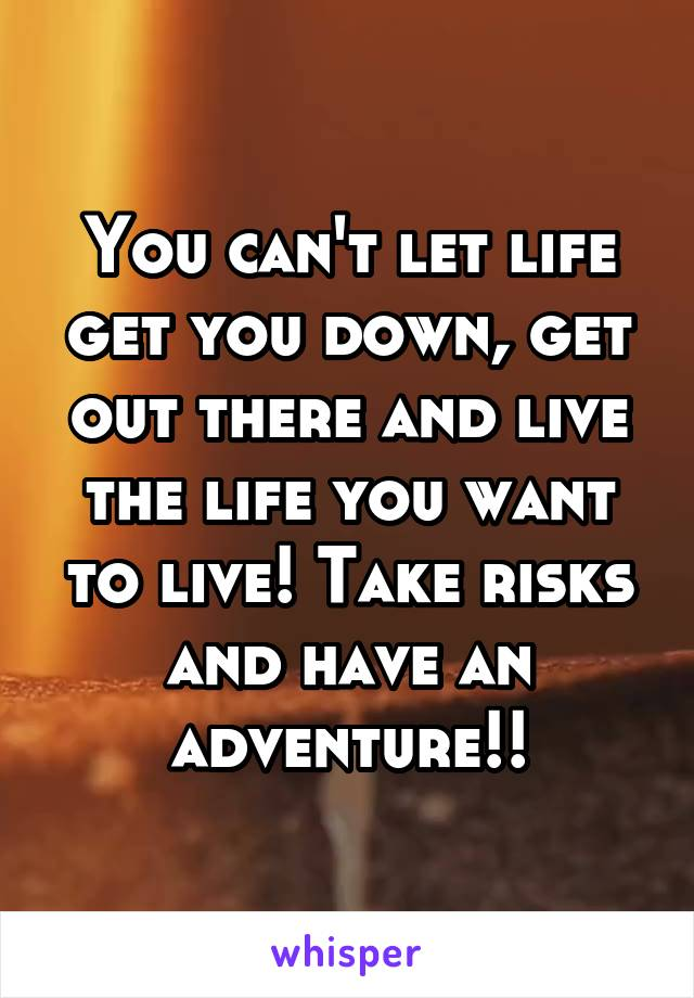 You can't let life get you down, get out there and live the life you want to live! Take risks and have an adventure!!