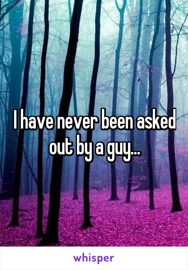 I have never been asked out by a guy...