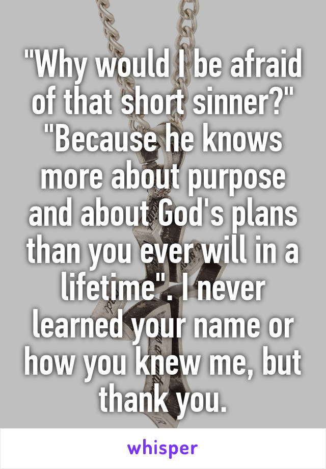 """""""Why would I be afraid of that short sinner?"""" """"Because he knows more about purpose and about God's plans than you ever will in a lifetime"""". I never learned your name or how you knew me, but thank you."""
