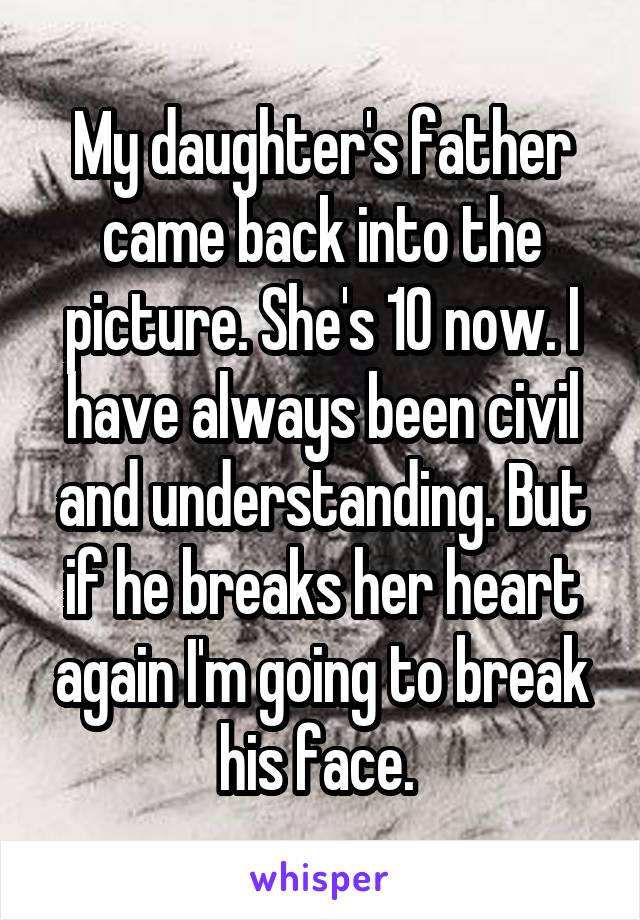 My daughter's father came back into the picture. She's 10 now. I have always been civil and understanding. But if he breaks her heart again I'm going to break his face.