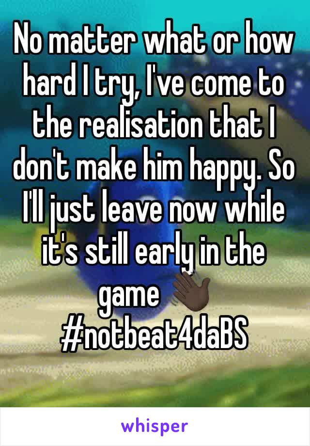 No matter what or how hard I try, I've come to the realisation that I don't make him happy. So I'll just leave now while it's still early in the game 👋🏿 #notbeat4daBS