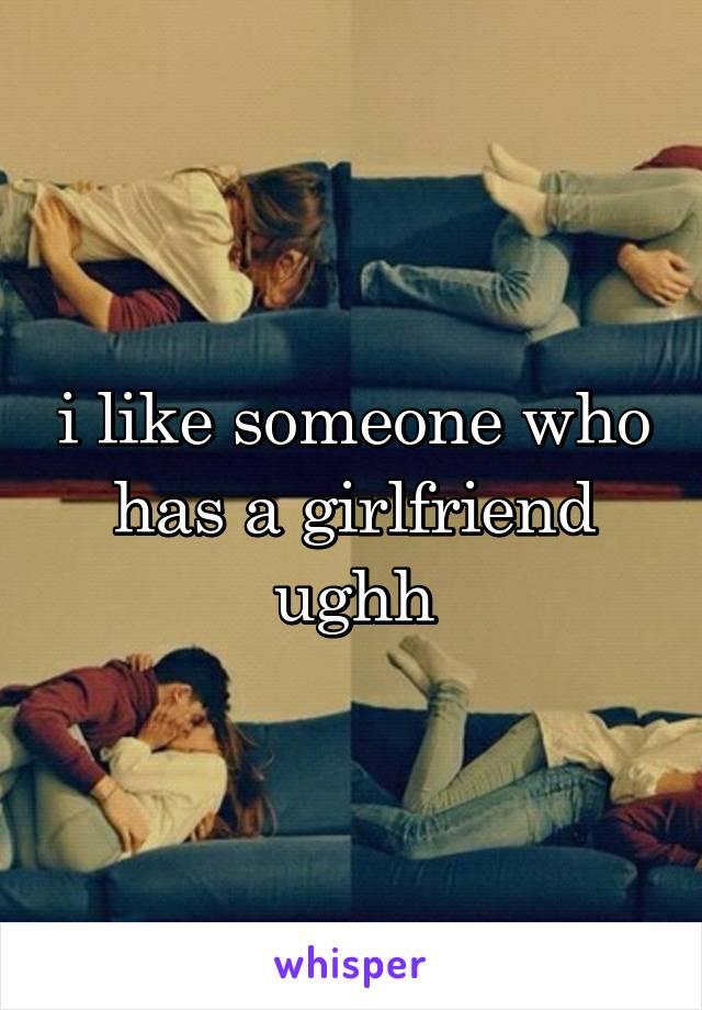 i like someone who has a girlfriend ughh