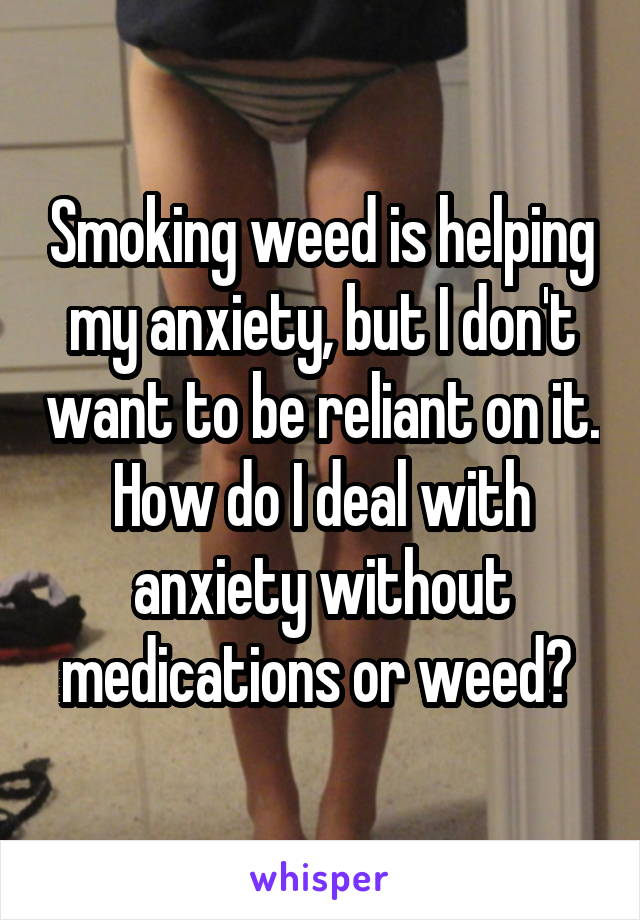 Smoking weed is helping my anxiety, but I don't want to be reliant on it. How do I deal with anxiety without medications or weed?