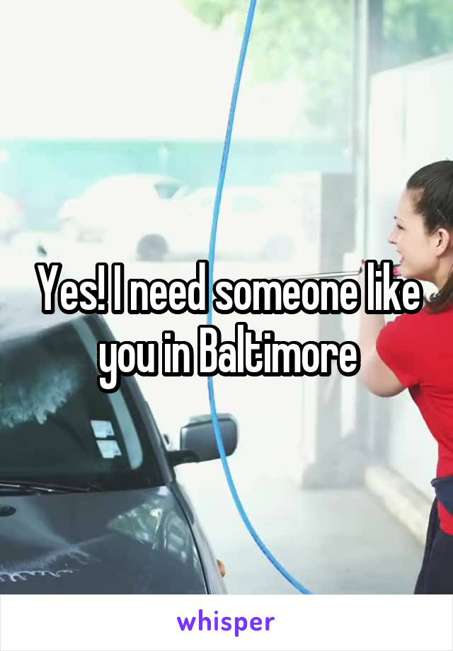 Yes! I need someone like you in Baltimore