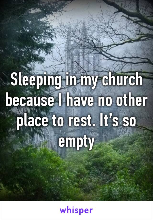 Sleeping in my church because I have no other place to rest. It's so empty