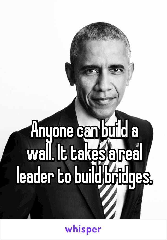 Anyone can build a wall. It takes a real leader to build bridges.