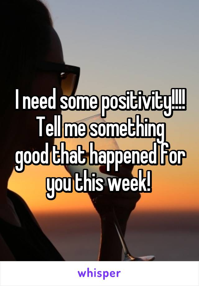 I need some positivity!!!! Tell me something good that happened for you this week!