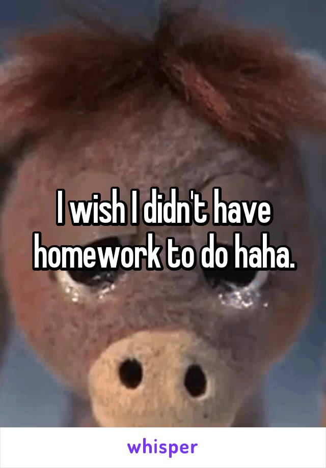I wish I didn't have homework to do haha.