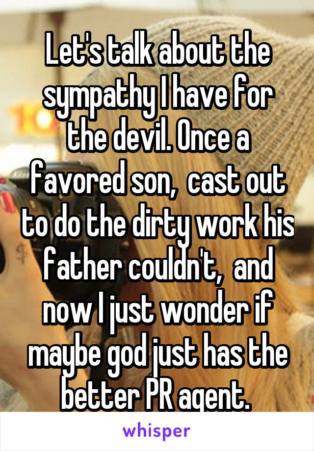Let's talk about the sympathy I have for the devil. Once a favored son,  cast out to do the dirty work his father couldn't,  and now I just wonder if maybe god just has the better PR agent.